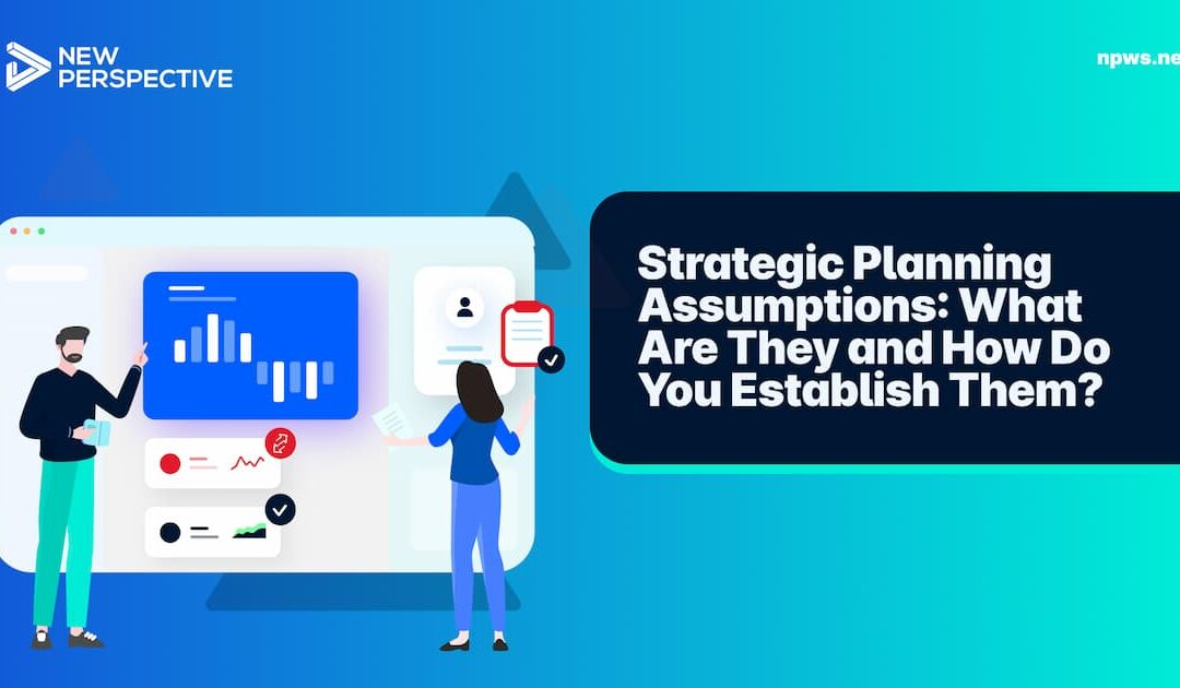 Strategic Planning Assumptions: What Are They and How Do You Establish Them?