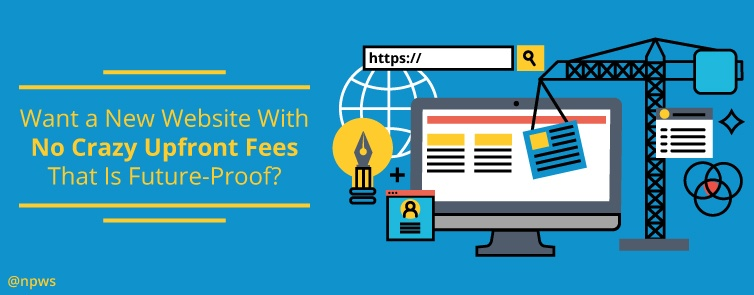 Want a New Website With No Crazy Upfront Fees That Is Future-Proof?