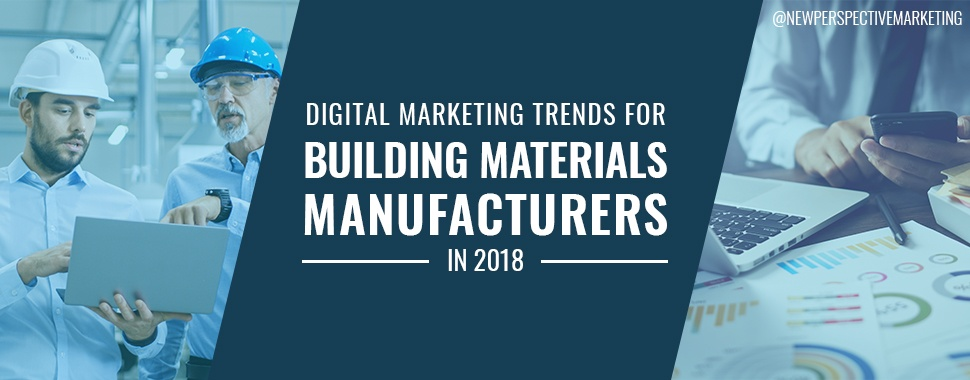 Digital Marketing Trends for Building Materials Manufacturers in 2018