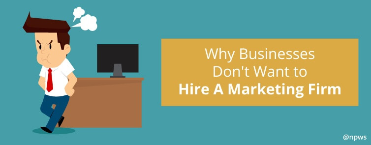 Why Businesses Don't Want to Hire A Marketing Firm
