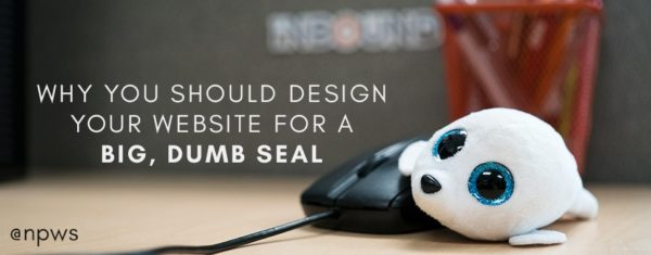 Why You Should Design Your Website for a Big, Dumb Seal