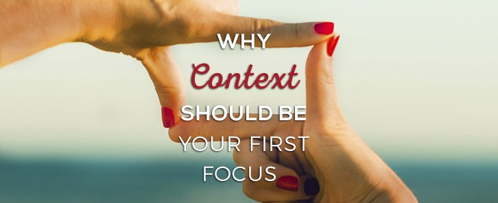 Context first 7 : why context should be your first focus : context focus